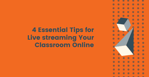 4 Essential Tips for Live Streaming Your Classroom Online